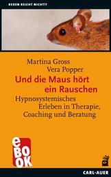 Und die Maus hört ein Rauschen - Hypnosystemisches Erleben in Therapie, Coaching und Beratung