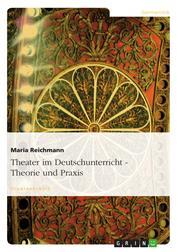 Theater im Deutschunterricht - Theorie und Praxis