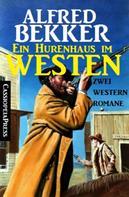 Alfred Bekker: Ein Hurenhaus im Westen: Zwei Western Romane