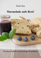Heike Rau: Marmelade aufs Brot! Frisches Gebäck und fruchtige Konfitüren ★★★