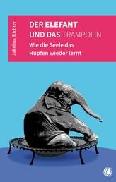 Der Elefant und das Trampolin - Wie die Seele das Hüpfen wieder lernt