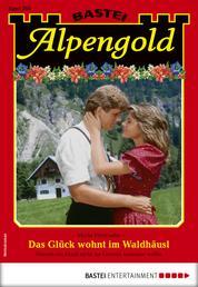 Alpengold 293 - Heimatroman - Das Glück wohnt im Waldhäusl
