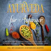 Ayurveda für Anfänger: Wie Sie das indische Selbstheilungsprinzip einfach in Ihren Alltag integrieren und Schritt für Schritt zu ganzheitlicher Gesundheit finden - inkl. den leckersten ayurve