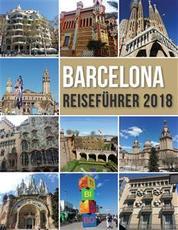 Barcelona Reiseführer 2018 - Barcelona Entdecken, der Stadt Gaudi und vielem mehr
