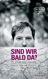Sind wir bald da? - Clemens Haipl sucht den Jakobsweg