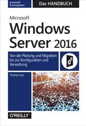 Microsoft Windows Server 2016 – Das Handbuch - Von der Planung und Migration bis zur Konfiguration und Verwaltung