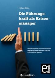 Die Führungskraft als Krisenmanager - Wie Führungskräfte in turbulenten Zeiten Orientierung bieten, Konflikte schlichten und Mitarbeiter begleiten