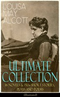 Louisa May Alcott: LOUISA MAY ALCOTT Ultimate Collection: 16 Novels & 150+ Short Stories, Plays and Poems (Illustrated)