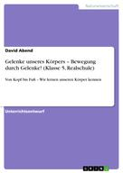David Abend: Gelenke unseres Körpers – Bewegung durch Gelenke! (Klasse 5, Realschule)