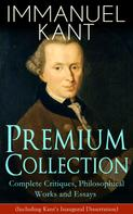 Immanuel Kant: IMMANUEL KANT Premium Collection: Complete Critiques, Philosophical Works and Essays (Including Kant's Inaugural Dissertation)