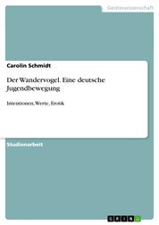 Der Wandervogel. Eine deutsche Jugendbewegung - Intentionen, Werte, Erotik