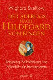 Der Aderlass nach Hildegard von Bingen - Reinigung, Selbstheilung und Soforthilfe fürs Immunsystem
