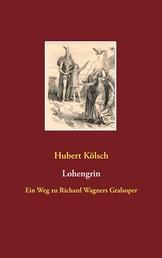 Lohengrin - Ein Weg zu Richard Wagners Gralsoper