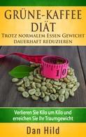 Dan Hild: Grüne-Kaffee-Diät - Trotz normalem Essen Gewicht dauerhaft reduzieren ★