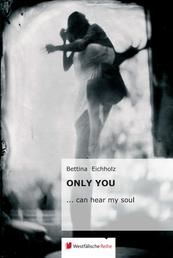 Only you - ... can hear my soul