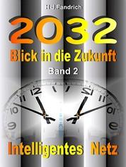 2032 .. Blick in die Zukunft .. Band 2 .. Intelligentes Netz .. - Ein interaktives eBook .. Die Zukunft hat gestern schon begonnen. Nur wem es gelingt die Realität von morgen rechtzeitig zu erkennen, kann sie gestalten .. Schnallen Sie sich besser an.