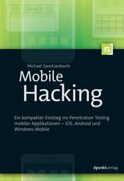 Mobile Hacking - Ein kompakter Einstieg ins Penetration Testing mobiler Applikationen – iOS, Android und Windows Mobile