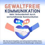Gewaltfreie Kommunikation - Mehr Verbundenheit durch wertschätzende Kommunikation - Wie Sie durch Empathie und Achtsamkeit Konflikte lösen, sowie Ihre Gesprächsführung und Beziehungen verbessern