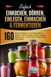 Einfach Einkochen, Dörren, Einlegen, Einmachen & Fermentieren - 160 leckere Rezepte, um Vorräte haltbar zu machen | Obst, Gemüse, Fleisch, Gebäck, Suppen uvm. | Konservieren & dabei bares Geld sparen