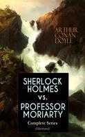 Arthur Conan Doyle: SHERLOCK HOLMES vs. PROFESSOR MORIARTY - Complete Series (Illustrated)