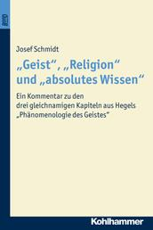 """""""Geist"""", """"Religion"""" und """"absolutes Wissen"""" - Ein Kommentar zu den drei gleichnamigen Kapiteln aus Hegels """"Phänomenologie des Geistes"""""""