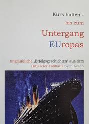 """Kurs halten - bis zum Untergang Europas - unglaubliche """"Erfolgsgeschichten"""" aus dem Brüsseler Tollhaus"""