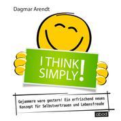 I think simply! - Gejammere war gestern! Ein erfrischend neues Konzept für Selbstvertrauen und Lebensfreude