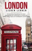 Emilia Sparringa: London lieben lernen: Der perfekte Reiseführer für einen unvergesslichen Aufenthalt in London inkl. Insider-Tipps, Tipps zum Geldsparen und Packliste