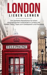 London lieben lernen: Der perfekte Reiseführer für einen unvergesslichen Aufenthalt in London inkl. Insider-Tipps, Tipps zum Geldsparen und Packliste