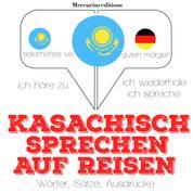 Kasachisch sprechen auf Reisen - Ich höre zu, ich wiederhole, ich spreche : Sprachmethode