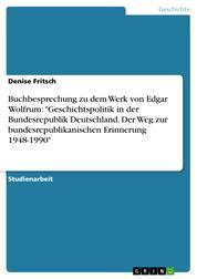 """Buchbesprechung zu dem Werk von Edgar Wolfrum: """"Geschichtspolitik in der Bundesrepublik Deutschland. Der Weg zur bundesrepublikanischen Erinnerung 1948-1990"""""""