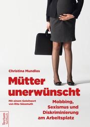 Mütter unerwünscht – Mobbing, Sexismus und Diskriminierung am Arbeitsplatz - Ein Report und Ratgeber. Mit einem Geleitwort von Rita Süssmuth