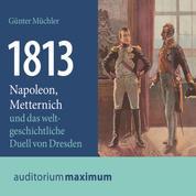 1813 - Napoleon, Metternich und das weltgeschichtliche Duell von Dresden (Ungekürzt)
