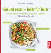 Gesund essen - Teller für Teller - Einfach, genial & ausgewogen: Essen nach Augenmaß. 100 köstliche Rezepte