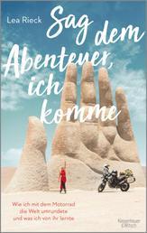 Sag dem Abenteuer, ich komme - Wie ich mit dem Motorrad die Welt umrundete und was ich von ihr lernte