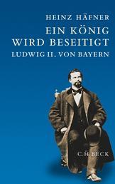 Ein König wird beseitigt - Ludwig II. von Bayern