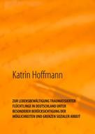 Katrin Hoffmann: ZUR LEBENSBEWÄLTIGUNG TRAUMATISIERTER FLÜCHTLINGE IN DEUTSCHLAND UNTER BESONDERER BERÜCKSICHTIGUNG DER MÖGLICHKEITEN UND GRENZEN SOZIALER ARBEIT