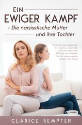 Ein ewiger Kampf Die narzisstische Mutter und ihre Tochter Erkennen Sie weiblichen - Narzissmus, Lösen Sie sich vom toxischen Einfluss und nehmen Sie ihr Leben selbst in die Hand