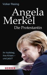 Angela Merkel - Die Protestantin - Ihr Aufstieg, ihre Krisen - und jetzt?