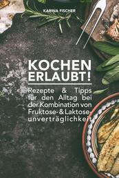 KOCHEN ERLAUBT! - Rezepte und Tipps für den Alltag bei der Kombination von Fruktose- und Laktoseunverträglichkeit