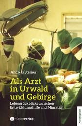 Als Arzt in Urwald und Gebirge - Lebensrückblicke zwischen Entwicklungshilfe und Migration