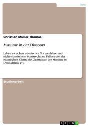 Muslime in der Diaspora - Leben zwischen islamischer Normenlehre und nicht-islamischem Staatsrecht am Fallbeispiel der islamischen Charta des Zentralrats der Muslime in Deutschland e.V.