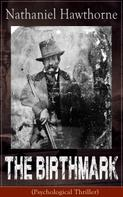 """Nathaniel Hawthorne: The Birthmark (Psychological Thriller): A Dark Romantic Story on Obsession with Human Perfection From the Renowned American Author of """"The Scarlet Letter"""", """"The House with the Seven Gables"""" & """"Twice-Told Tales"""" (Including Biography)"""
