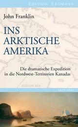 Ins Arktische Amerika - Die dramatische Expedition in die Nordwest-Territorien Kanadas 1819-1822