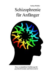 Schizophrenie für Anfänger - Eine verständliche Einführung für psychisch Kranke und Interessierte