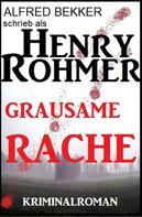 Alfred Bekker: Henry Rohmer - Grausame Rache: Kriminalroman