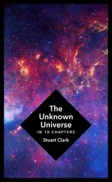 The Unknown Universe - What We Don't Know About Time and Space in Ten Chapters