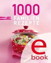 1000 Familienrezepte - Die schönsten Rezepte für die ganze Familie in einem Kochbuch