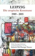 Herausg. Ost-Passage Theater e. V.: Leipzig - Die utopische Kommune 1989 – 2015