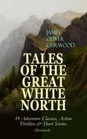 James Oliver Curwood: TALES OF THE GREAT WHITE NORTH – 39 Adventure Classics, Action Thrillers & Short Stories (Illustrated)